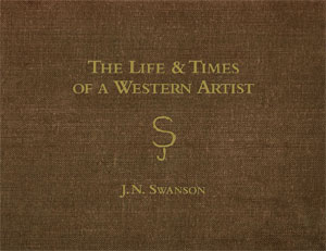 The Life & Times of a Western Artist by J.N. Swanson